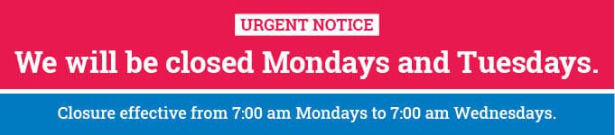 Urgent Notice: We will be closed Mondays and Tuesdays. Closure effective from 7:00 am Mondays to 7:00 am Wednesdays.